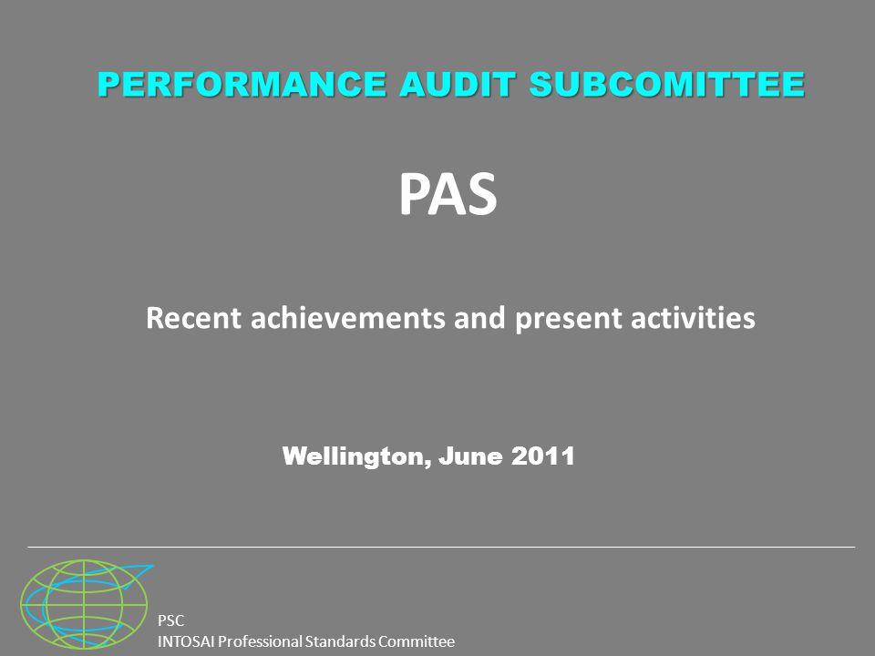 PSC INTOSAI Professional Standards Committee PAS Recent achievements and present activities Wellington, June 2011 PERFORMANCE AUDIT SUBCOMITTEE