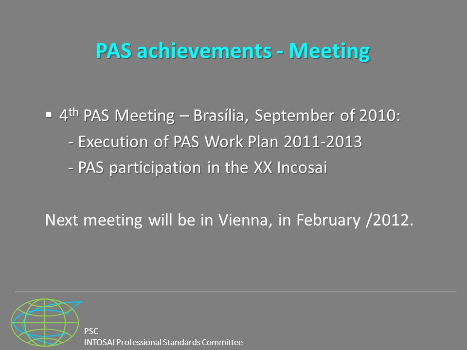 PSC INTOSAI Professional Standards Committee PAS achievements - Meeting  4 th PAS Meeting – Brasília, September of 2010: - Execution of PAS Work Plan 2011-2013 - PAS participation in the XX Incosai Next meeting will be in Vienna, in February /2012.