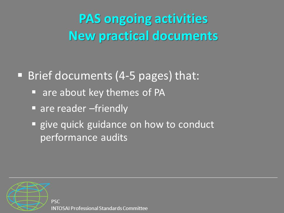 PSC INTOSAI Professional Standards Committee PAS ongoing activities New practical documents  Brief documents (4-5 pages) that:  are about key themes of PA  are reader –friendly  give quick guidance on how to conduct performance audits