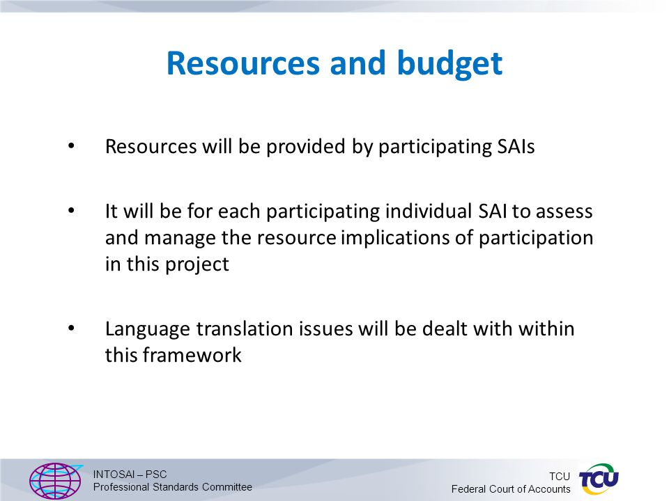 Resources and budget Resources will be provided by participating SAIs It will be for each participating individual SAI to assess and manage the resource implications of participation in this project Language translation issues will be dealt with within this framework INTOSAI – PSC Professional Standards Committee TCU Federal Court of Accounts