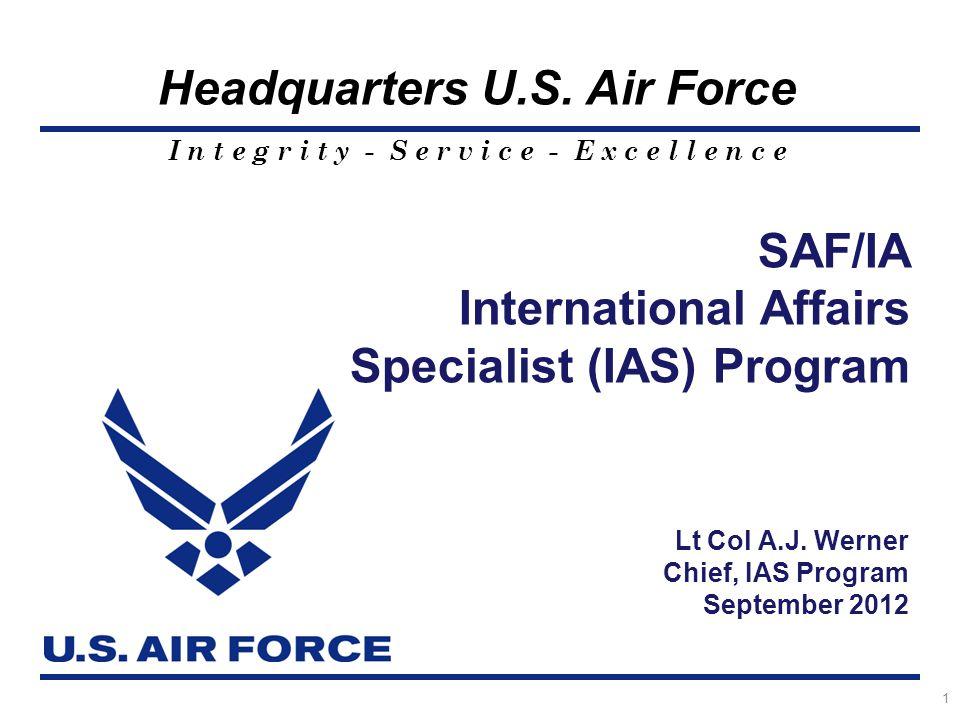 I n t e g r i t y - S e r v i c e - E x c e l l e n c e Headquarters U.S. Air Force SAF/IA International Affairs Specialist (IAS) Program 1 Lt Col A.J