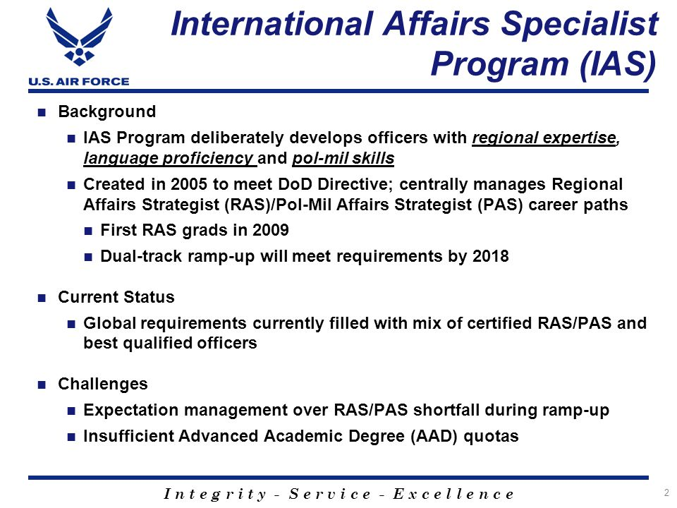 I n t e g r i t y - S e r v i c e - E x c e l l e n c e Building International Airmen: History of IAS 3 Apr 05: DoDD 1315.17, Military Dept Foreign Area Officer (FAO) Programs Secretaries of Military Departments shall develop commissioned FAO management programs Apr 05: CSAF Sight Picture, Officer Force Development International Affairs Specialists (IAS) Two paths created: Regional Affairs Strategist (RAS) & Political- Military Affairs Strategist (PAS) Supported by CSAFs: Gen Jumper, Gen Moseley, Gen Schwartz, Gen Welsh Fall 05: First IAS Officers selected for deliberate development Summer 06: IAS selects begin training (NPS, ACSC) Sep 07: DoDI 1315.20, Management of DoD FAO Programs DoD through respective Services shall deliberately develop and manage a corps of FAOs to support the DoD global mission