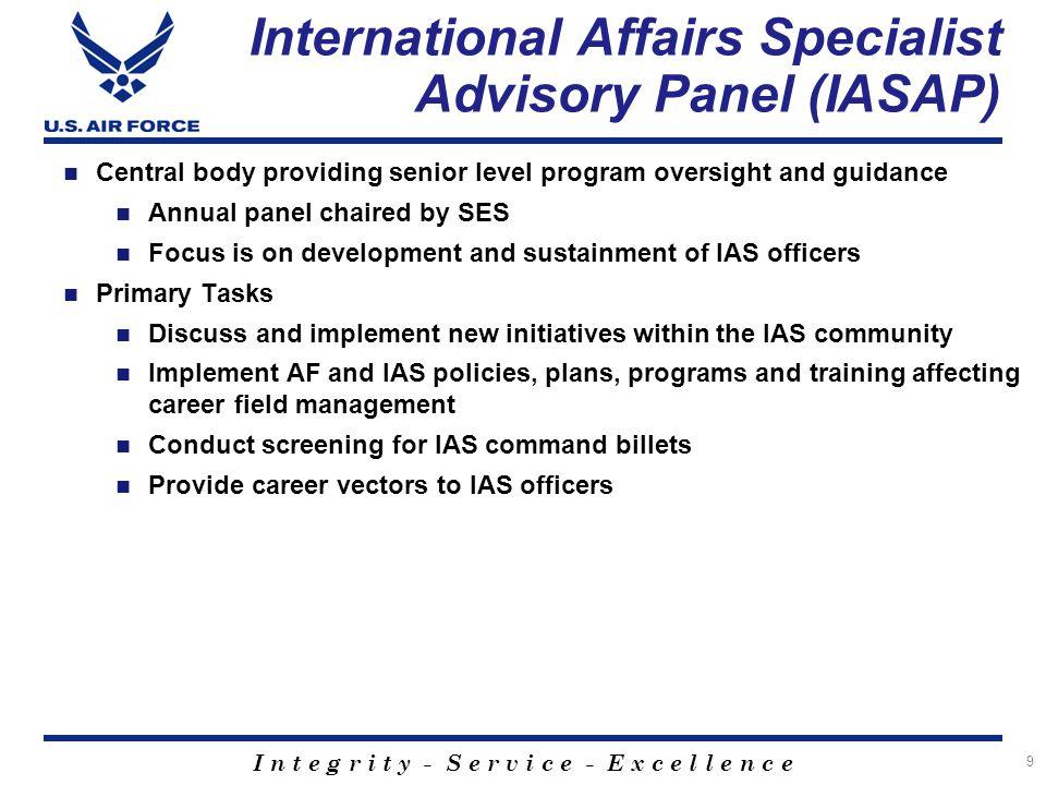 I n t e g r i t y - S e r v i c e - E x c e l l e n c e 9 International Affairs Specialist Advisory Panel (IASAP) Central body providing senior level