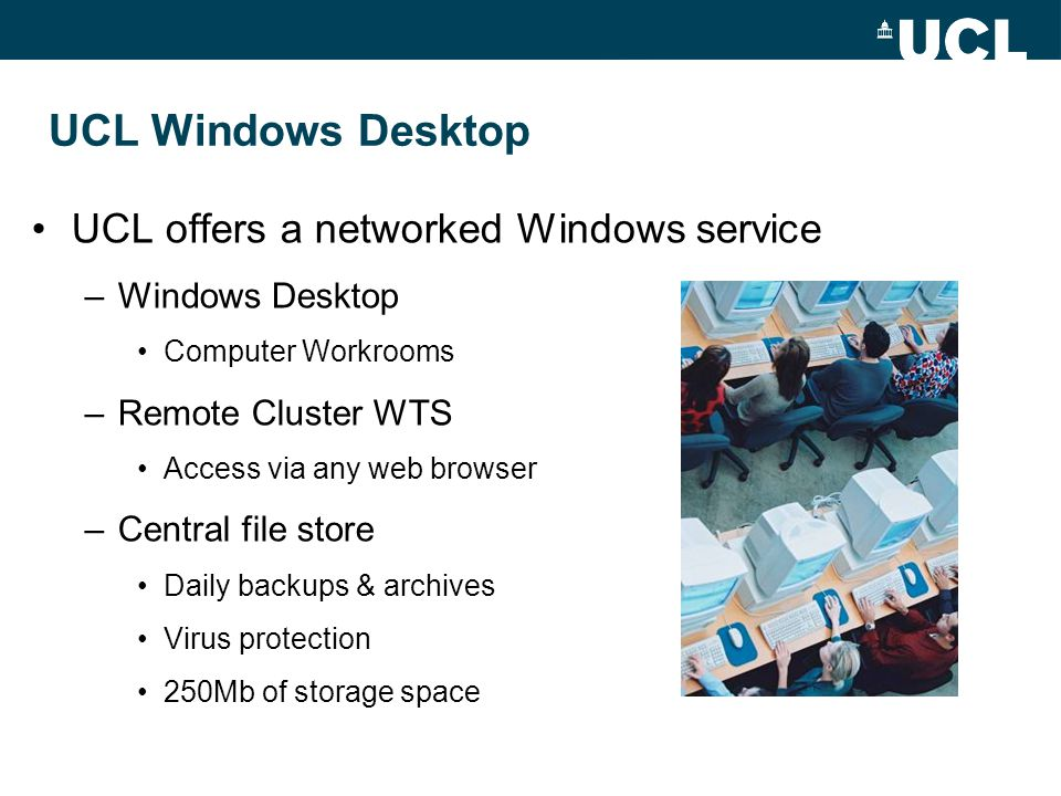 UCL Windows Desktop UCL offers a networked Windows service –Windows Desktop Computer Workrooms –Remote Cluster WTS Access via any web browser –Central file store Daily backups & archives Virus protection 250Mb of storage space