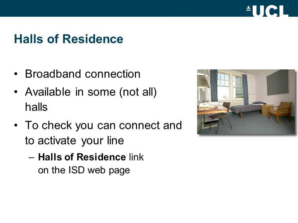 Halls of Residence Broadband connection Available in some (not all) halls To check you can connect and to activate your line –Halls of Residence link on the ISD web page