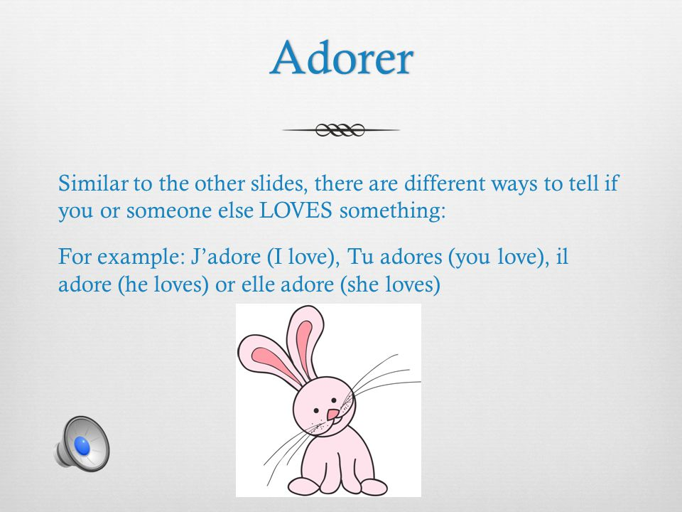 Adorer Similar to the other slides, there are different ways to tell if you or someone else LOVES something: For example: J'adore (I love), Tu adores (you love), il adore (he loves) or elle adore (she loves)