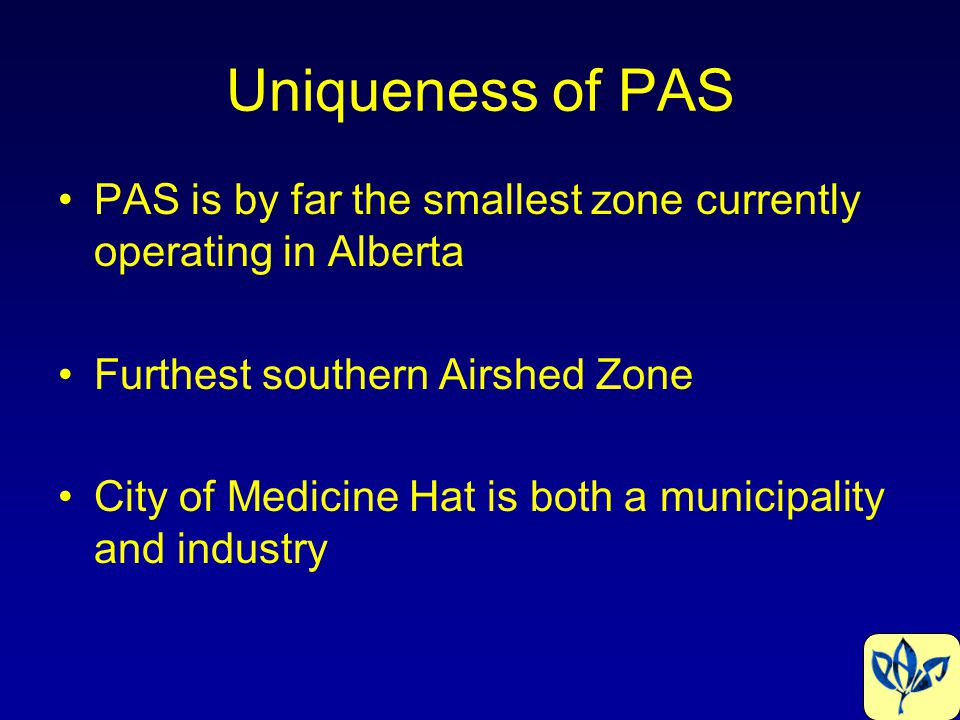 Uniqueness of PAS PAS is by far the smallest zone currently operating in Alberta Furthest southern Airshed Zone City of Medicine Hat is both a municip