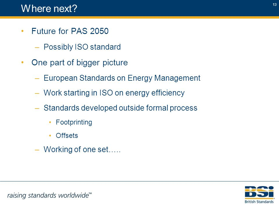 13 Where next? Future for PAS 2050 –Possibly ISO standard One part of bigger picture –European Standards on Energy Management –Work starting in ISO on