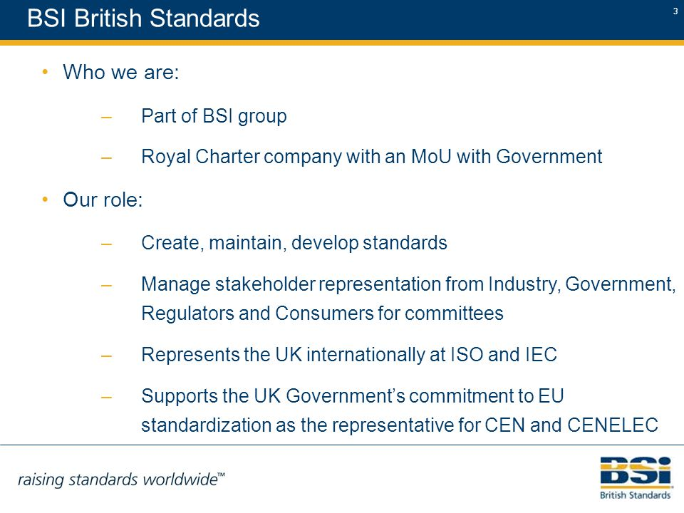 3 BSI British Standards Who we are: –Part of BSI group –Royal Charter company with an MoU with Government Our role: –Create, maintain, develop standards –Manage stakeholder representation from Industry, Government, Regulators and Consumers for committees –Represents the UK internationally at ISO and IEC –Supports the UK Government's commitment to EU standardization as the representative for CEN and CENELEC