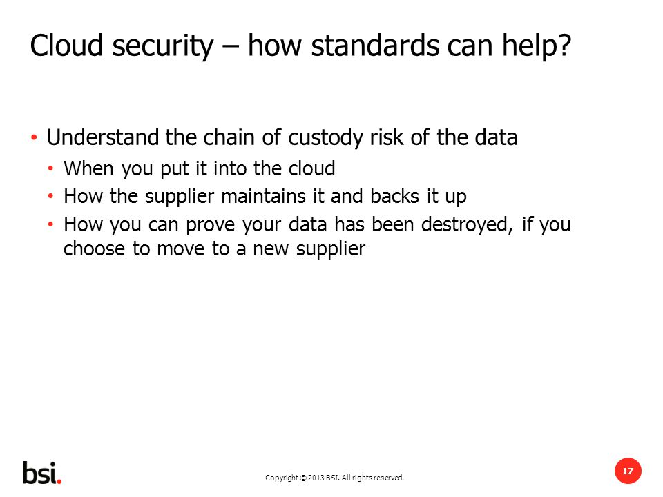 Copyright © 2013 BSI. All rights reserved. 17 Cloud security – how standards can help.