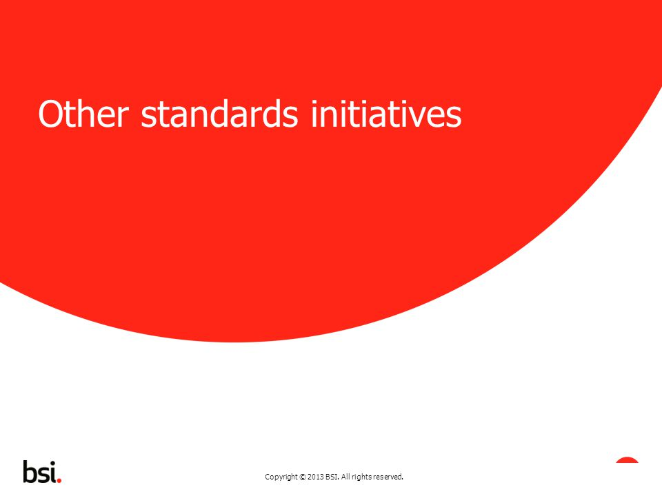 Copyright © 2013 BSI. All rights reserved. 20 Other standards initiatives