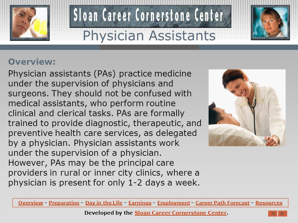 Overview: Physician assistants (PAs) practice medicine under the supervision of physicians and surgeons.