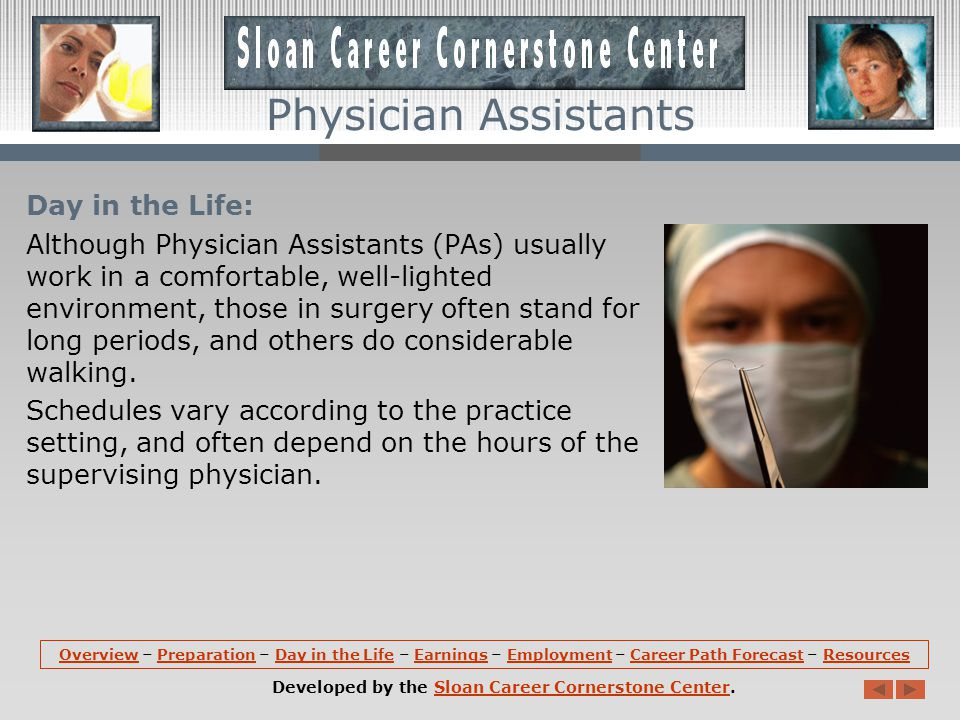 Day in the Life: Although Physician Assistants (PAs) usually work in a comfortable, well-lighted environment, those in surgery often stand for long periods, and others do considerable walking.