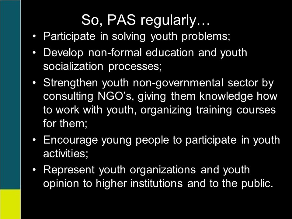 So, PAS regularly… Participate in solving youth problems; Develop non-formal education and youth socialization processes; Strengthen youth non-governmental sector by consulting NGO's, giving them knowledge how to work with youth, organizing training courses for them; Encourage young people to participate in youth activities; Represent youth organizations and youth opinion to higher institutions and to the public.