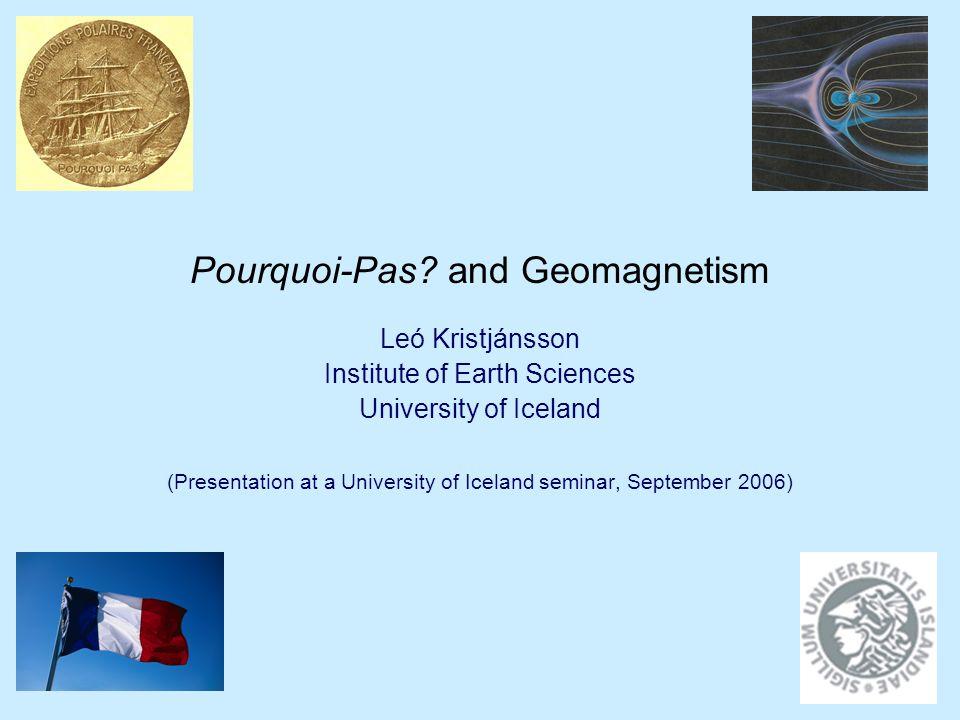 Pourquoi-Pas? and Geomagnetism Leó Kristjánsson Institute of Earth Sciences University of Iceland (Presentation at a University of Iceland seminar, Se