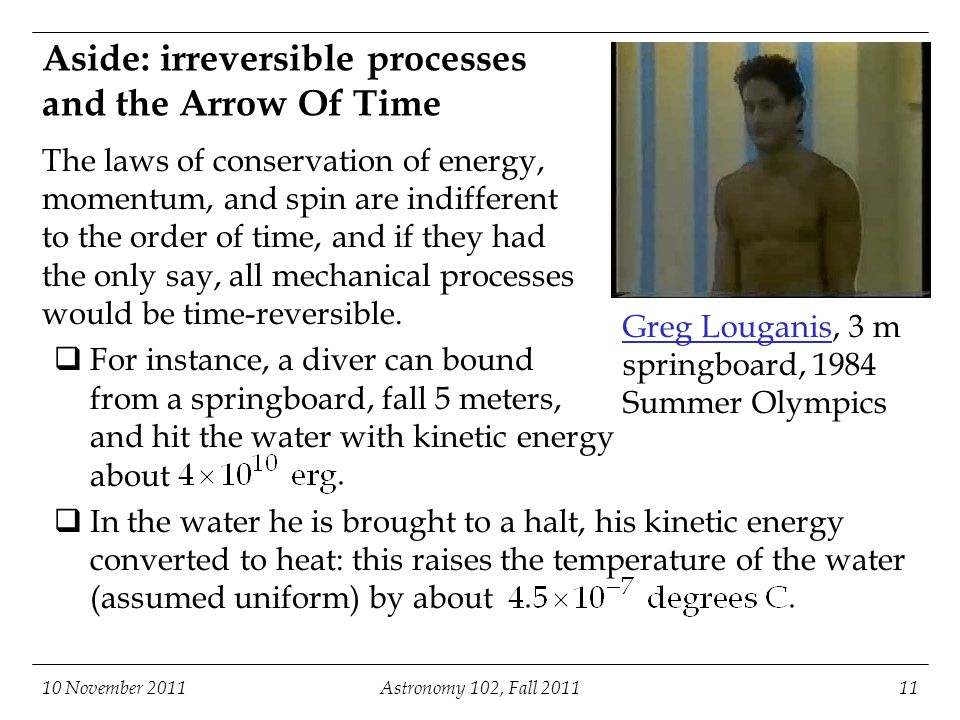 Aside: irreversible processes and the Arrow Of Time 10 November 2011Astronomy 102, Fall 201111 The laws of conservation of energy, momentum, and spin are indifferent to the order of time, and if they had the only say, all mechanical processes would be time-reversible.