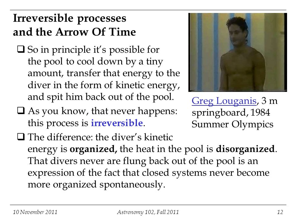 Irreversible processes and the Arrow Of Time  So in principle it's possible for the pool to cool down by a tiny amount, transfer that energy to the diver in the form of kinetic energy, and spit him back out of the pool.