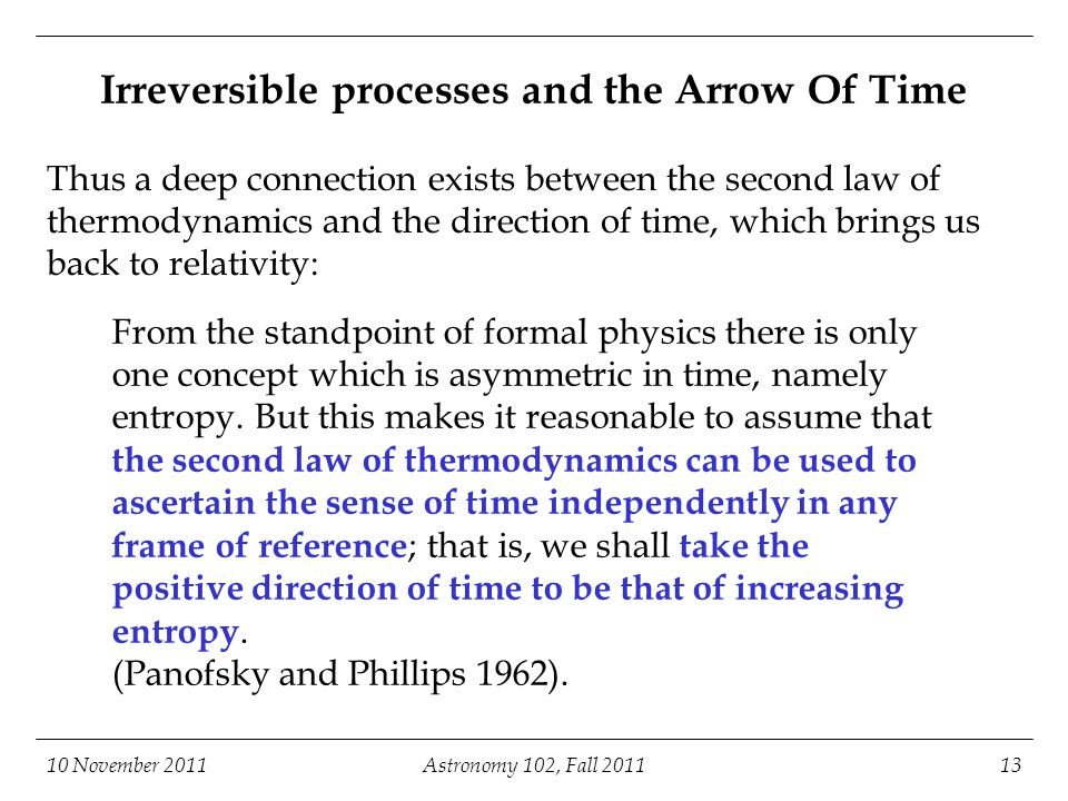 Irreversible processes and the Arrow Of Time Thus a deep connection exists between the second law of thermodynamics and the direction of time, which brings us back to relativity: 10 November 2011Astronomy 102, Fall 201113 From the standpoint of formal physics there is only one concept which is asymmetric in time, namely entropy.