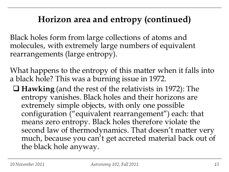 10 November 2011Astronomy 102, Fall 201115 Horizon area and entropy (continued) Black holes form from large collections of atoms and molecules, with e