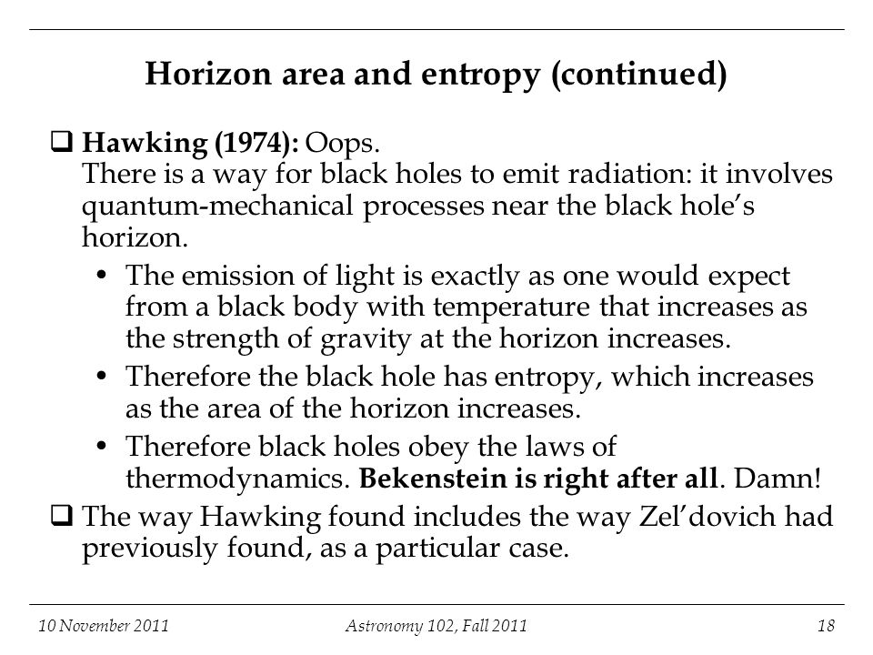 10 November 2011Astronomy 102, Fall 201118 Horizon area and entropy (continued)  Hawking (1974): Oops.