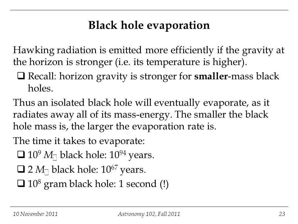10 November 2011Astronomy 102, Fall 201123 Black hole evaporation Hawking radiation is emitted more efficiently if the gravity at the horizon is stron