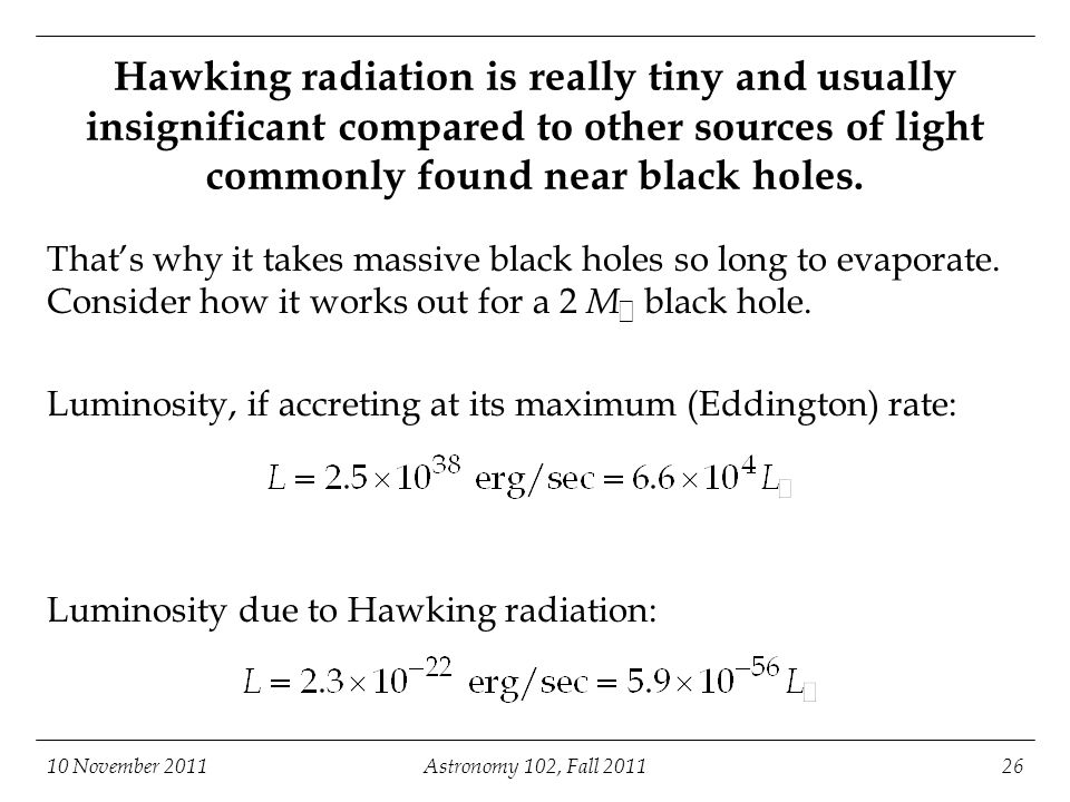 10 November 2011Astronomy 102, Fall 201126 Hawking radiation is really tiny and usually insignificant compared to other sources of light commonly found near black holes.