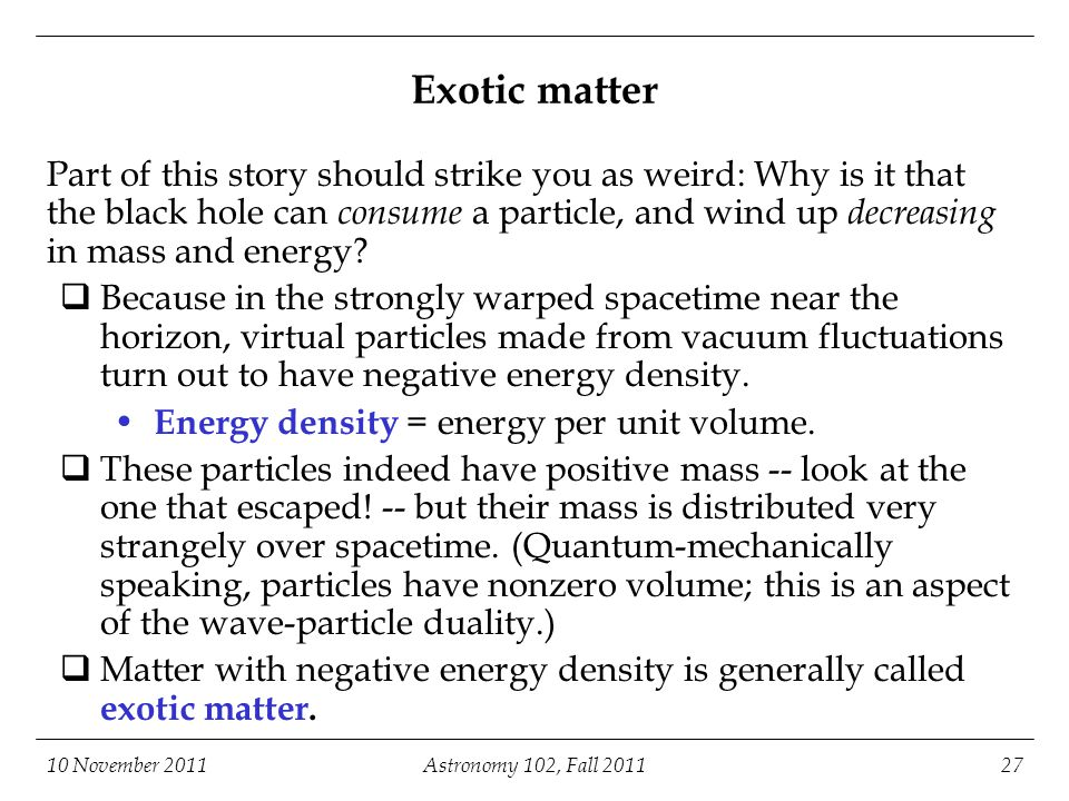10 November 2011Astronomy 102, Fall 201127 Exotic matter Part of this story should strike you as weird: Why is it that the black hole can consume a pa