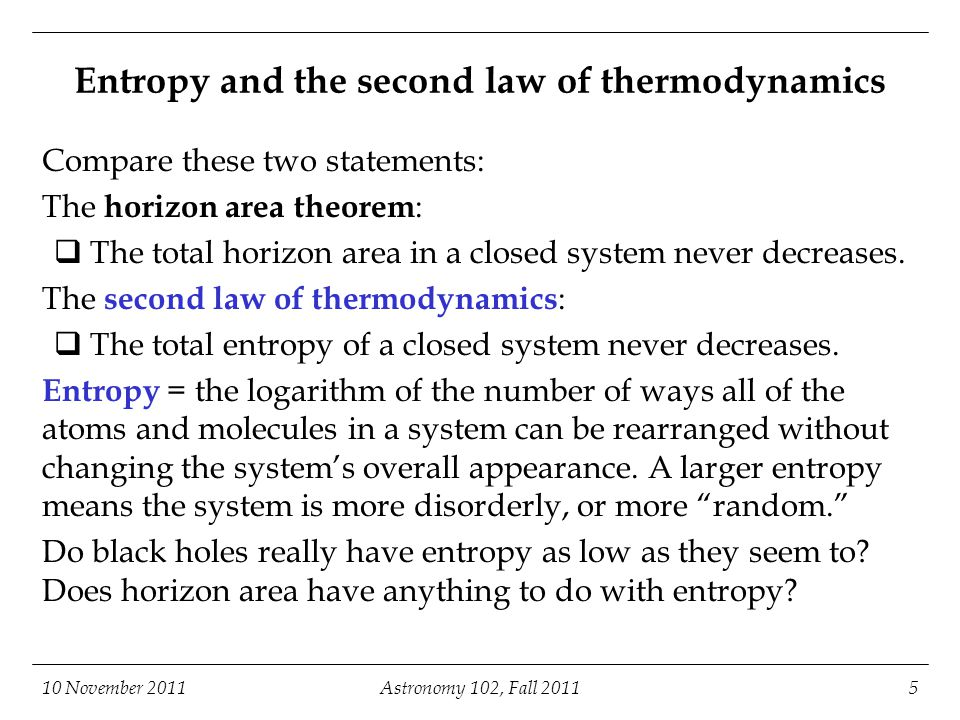 10 November 2011Astronomy 102, Fall 20115 Entropy and the second law of thermodynamics Compare these two statements: The horizon area theorem :  The total horizon area in a closed system never decreases.