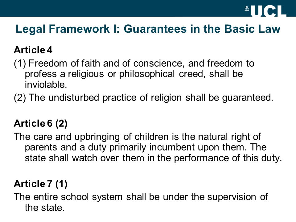 Legal Framework I: Guarantees in the Basic Law Article 4 (1) Freedom of faith and of conscience, and freedom to profess a religious or philosophical creed, shall be inviolable.