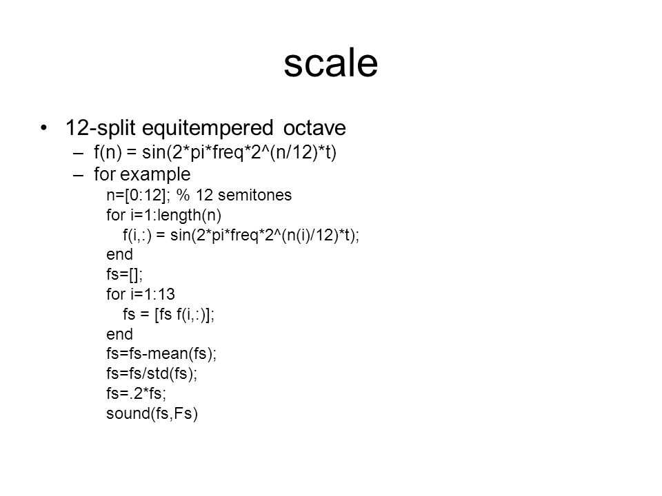 scale 12-split equitempered octave –f(n) = sin(2*pi*freq*2^(n/12)*t) –for example n=[0:12]; % 12 semitones for i=1:length(n) f(i,:) = sin(2*pi*freq*2^