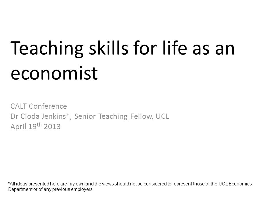 Teaching skills for life as an economist CALT Conference Dr Cloda Jenkins*, Senior Teaching Fellow, UCL April 19 th 2013 *All ideas presented here are my own and the views should not be considered to represent those of the UCL Economics Department or of any previous employers.