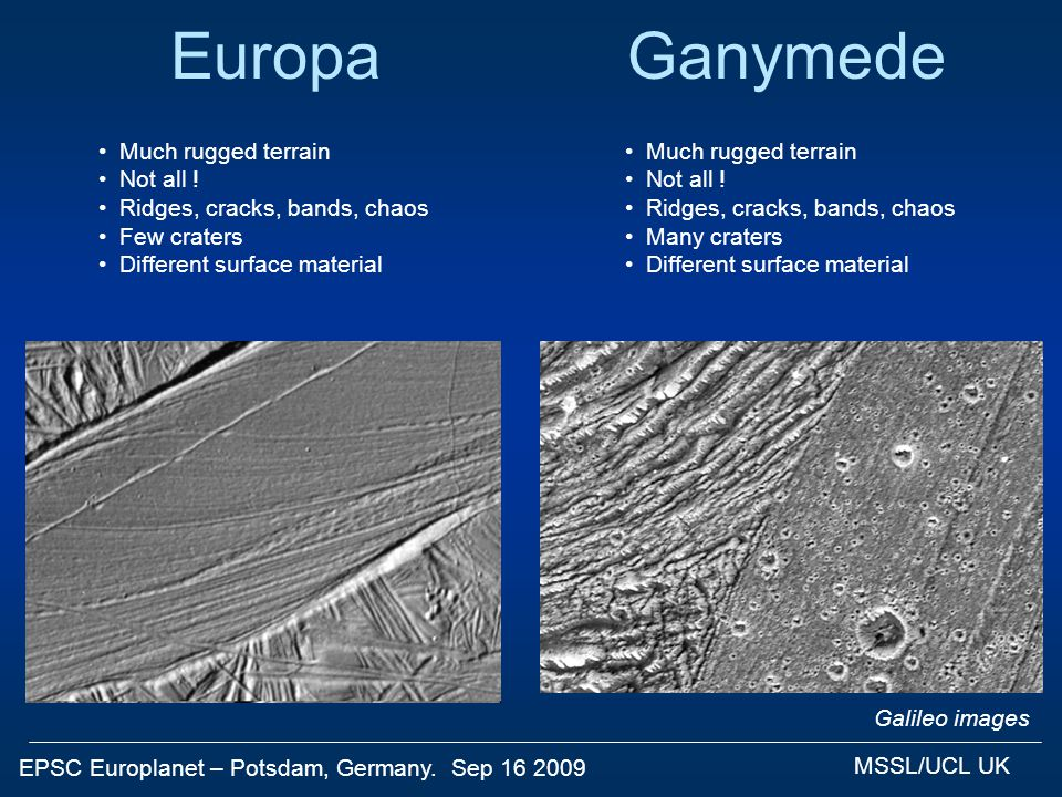 EPSC Europlanet – Potsdam, Germany. Sep 16 2009 MSSL/UCL UK GanymedeEuropa Galileo images Much rugged terrain Not all ! Ridges, cracks, bands, chaos F