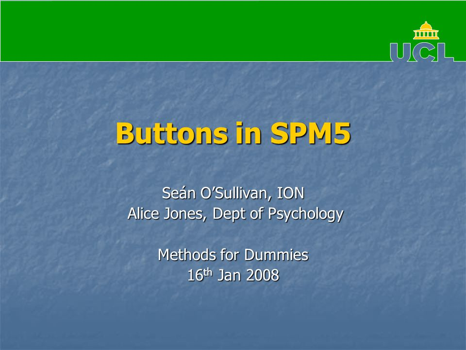 Buttons in SPM5 Seán O'Sullivan, ION Alice Jones, Dept of Psychology Alice Jones, Dept of Psychology Methods for Dummies 16 th Jan 2008
