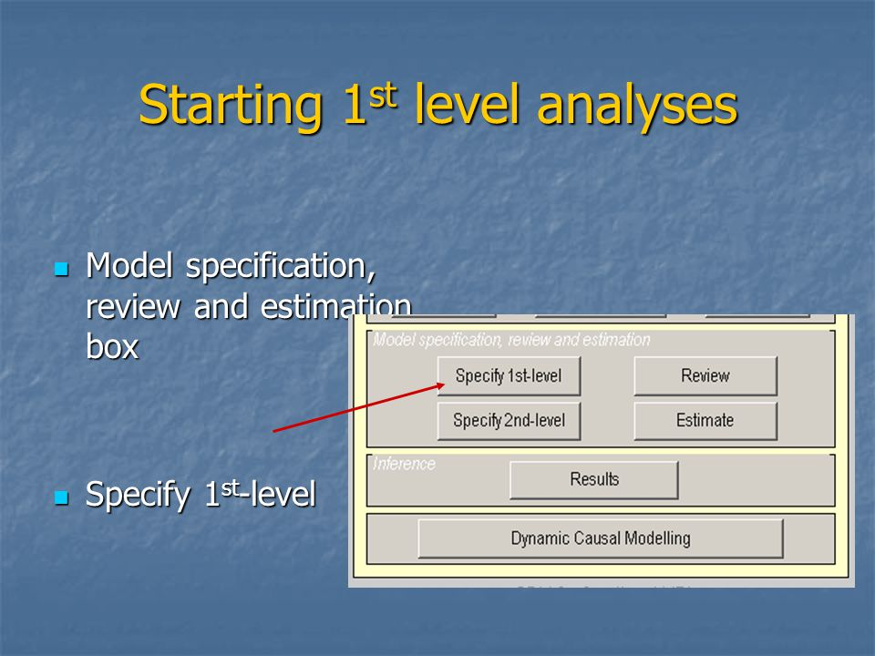 Starting 1 st level analyses Model specification, review and estimation box Model specification, review and estimation box Specify 1 st -level Specify 1 st -level