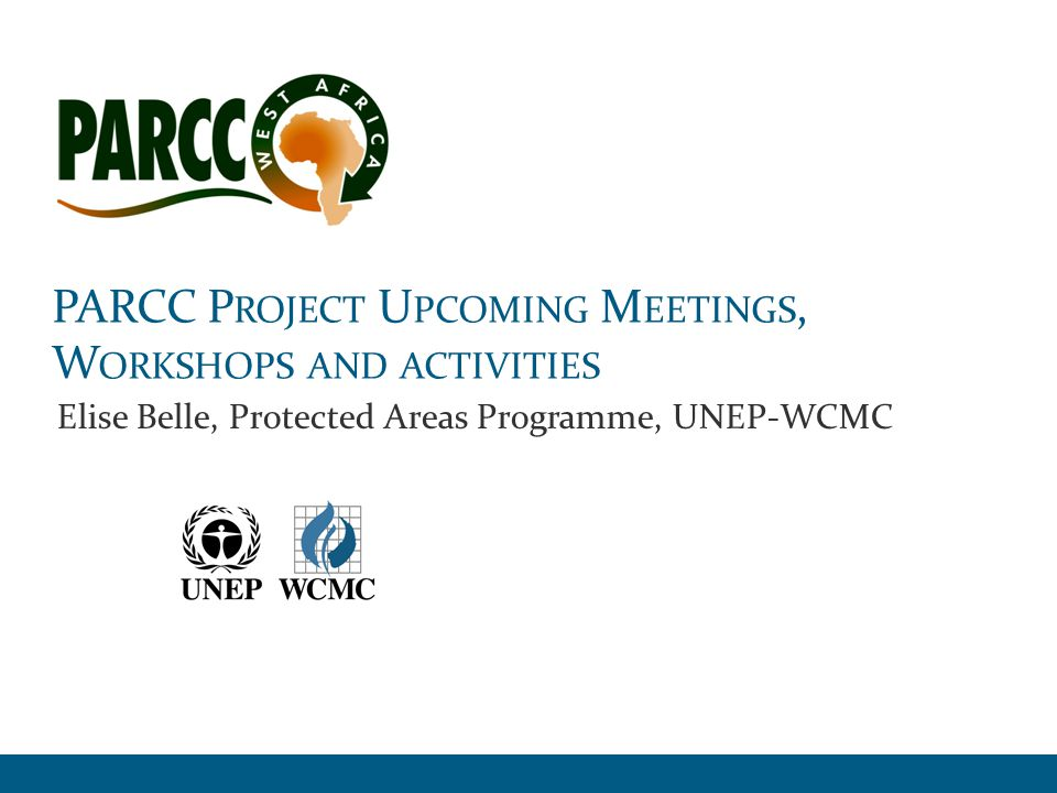 PARCC Meetings and Workshops PARCC Protected Areas Resilient to Climate Change in West Africa2 RegionalNational (5 countries) Mar 2011Regional inception meeting (UNEP- WCMC), The Gambia, and PSC Nov 2011National inception meetings and actions plans for data collection (UNEP-WCMC) Apr 2012Climate change information (UK Met Office), Sierra Leone Apr 2013Linking climate information and species data (UK Met Office and IUCN GSP) in Anglophone countries Jul 2012Species vulnerability traits part I and II (IUCN GSP), Togo, and PSCNov 2013 Same workshop in Francophone countries, and Extra PSC in Togo Jul 2013Biodiversity and PAs vulnerability to CC (Durham University and BirdLife) and PSC Beg.