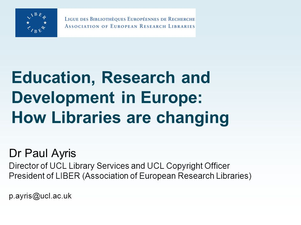 Education, Research and Development in Europe: How Libraries are changing Dr Paul Ayris Director of UCL Library Services and UCL Copyright Officer President of LIBER (Association of European Research Libraries) p.ayris@ucl.ac.uk