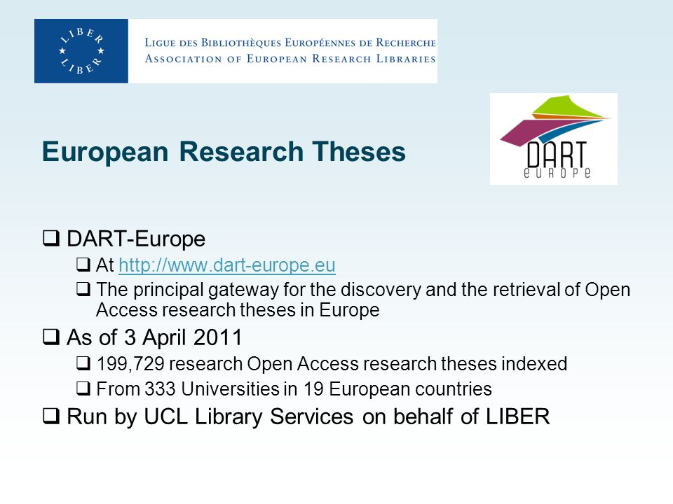 European Research Theses  DART-Europe  At http://www.dart-europe.euhttp://www.dart-europe.eu  The principal gateway for the discovery and the retrieval of Open Access research theses in Europe  As of 3 April 2011  199,729 research Open Access research theses indexed  From 333 Universities in 19 European countries  Run by UCL Library Services on behalf of LIBER