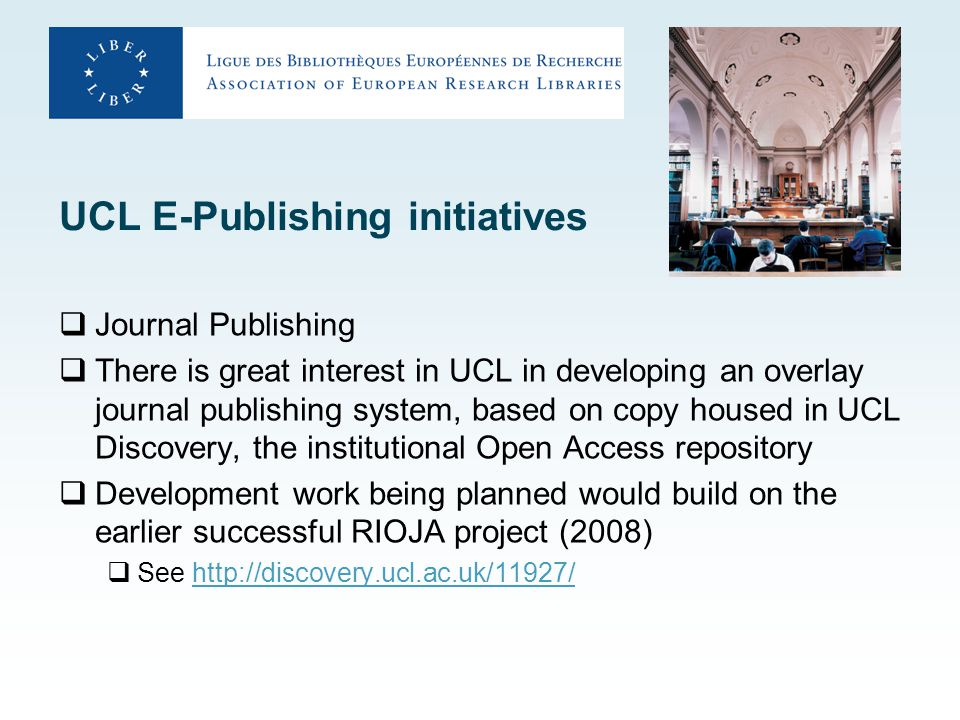 UCL E-Publishing initiatives  Journal Publishing  There is great interest in UCL in developing an overlay journal publishing system, based on copy housed in UCL Discovery, the institutional Open Access repository  Development work being planned would build on the earlier successful RIOJA project (2008)  See http://discovery.ucl.ac.uk/11927/http://discovery.ucl.ac.uk/11927/