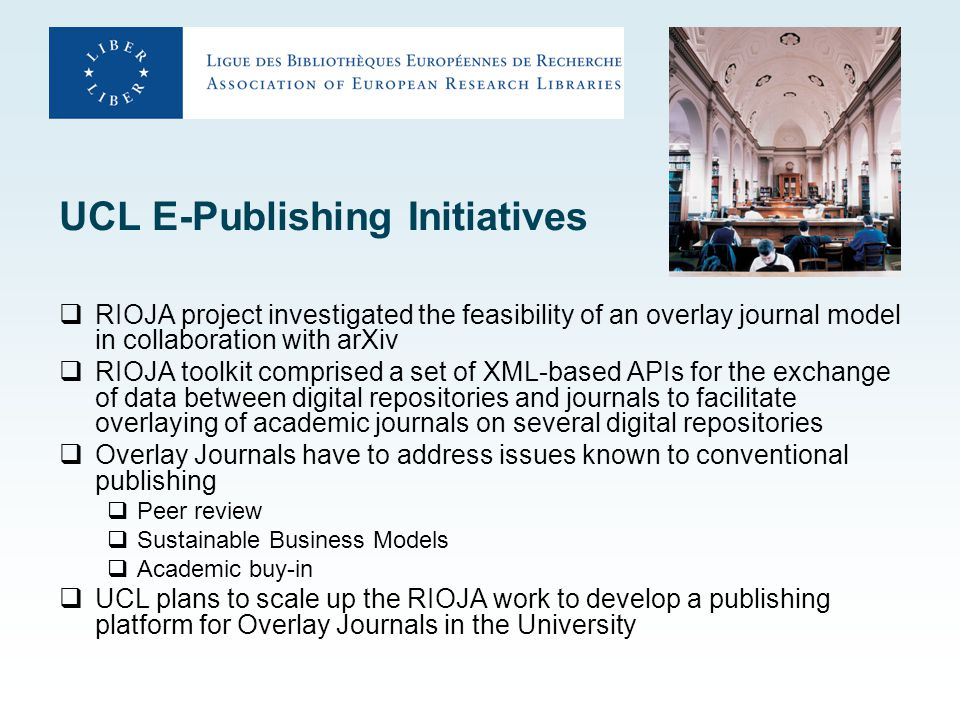 UCL E-Publishing Initiatives  RIOJA project investigated the feasibility of an overlay journal model in collaboration with arXiv  RIOJA toolkit comprised a set of XML-based APIs for the exchange of data between digital repositories and journals to facilitate overlaying of academic journals on several digital repositories  Overlay Journals have to address issues known to conventional publishing  Peer review  Sustainable Business Models  Academic buy-in  UCL plans to scale up the RIOJA work to develop a publishing platform for Overlay Journals in the University