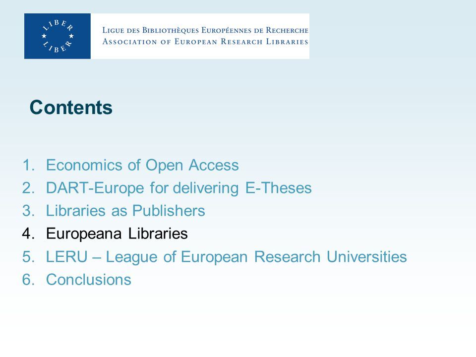 Contents 1.Economics of Open Access 2.DART-Europe for delivering E-Theses 3.Libraries as Publishers 4.Europeana Libraries 5.LERU – League of European Research Universities 6.Conclusions