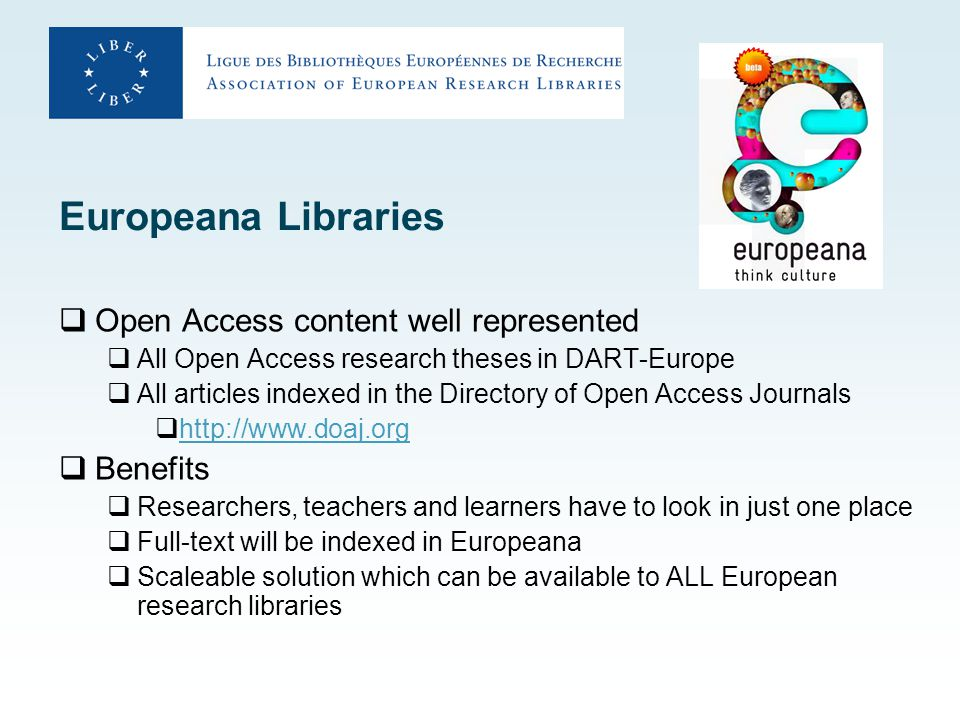 Europeana Libraries  Open Access content well represented  All Open Access research theses in DART-Europe  All articles indexed in the Directory of Open Access Journals  http://www.doaj.org http://www.doaj.org  Benefits  Researchers, teachers and learners have to look in just one place  Full-text will be indexed in Europeana  Scaleable solution which can be available to ALL European research libraries