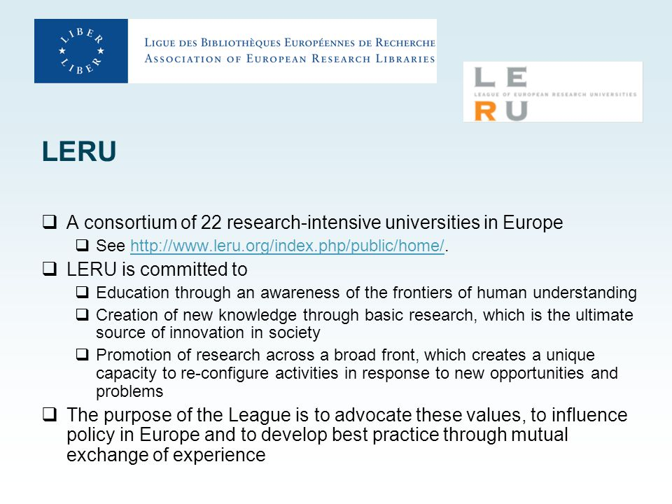 LERU  A consortium of 22 research-intensive universities in Europe  See http://www.leru.org/index.php/public/home/.http://www.leru.org/index.php/public/home/  LERU is committed to  Education through an awareness of the frontiers of human understanding  Creation of new knowledge through basic research, which is the ultimate source of innovation in society  Promotion of research across a broad front, which creates a unique capacity to re-configure activities in response to new opportunities and problems  The purpose of the League is to advocate these values, to influence policy in Europe and to develop best practice through mutual exchange of experience
