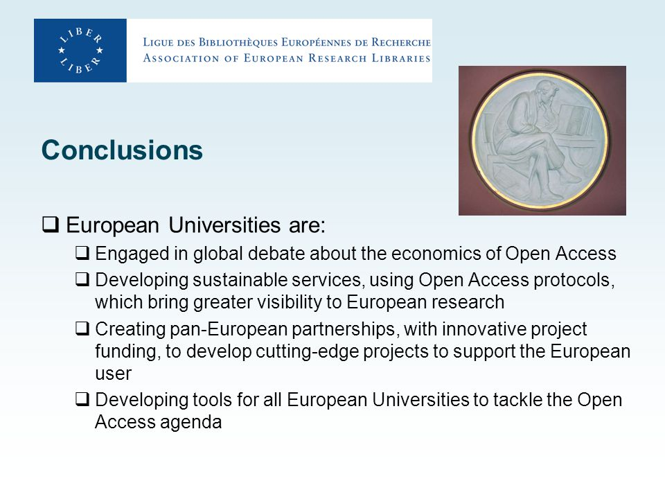 Conclusions  European Universities are:  Engaged in global debate about the economics of Open Access  Developing sustainable services, using Open Access protocols, which bring greater visibility to European research  Creating pan-European partnerships, with innovative project funding, to develop cutting-edge projects to support the European user  Developing tools for all European Universities to tackle the Open Access agenda