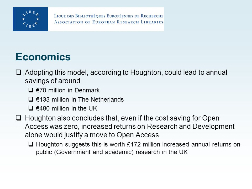 Economics  Adopting this model, according to Houghton, could lead to annual savings of around  €70 million in Denmark  €133 million in The Netherlands  €480 million in the UK  Houghton also concludes that, even if the cost saving for Open Access was zero, increased returns on Research and Development alone would justify a move to Open Access  Houghton suggests this is worth £172 million increased annual returns on public (Government and academic) research in the UK