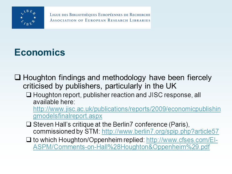 Economics  Houghton findings and methodology have been fiercely criticised by publishers, particularly in the UK  Houghton report, publisher reaction and JISC response, all available here: http://www.jisc.ac.uk/publications/reports/2009/economicpublishin gmodelsfinalreport.aspx http://www.jisc.ac.uk/publications/reports/2009/economicpublishin gmodelsfinalreport.aspx  Steven Hall's critique at the Berlin7 conference (Paris), commissioned by STM: http://www.berlin7.org/spip.php article57http://www.berlin7.org/spip.php article57  to which Houghton/Oppenheim replied: http://www.cfses.com/EI- ASPM/Comments-on-Hall%28Houghton&Oppenheim%29.pdfhttp://www.cfses.com/EI- ASPM/Comments-on-Hall%28Houghton&Oppenheim%29.pdf