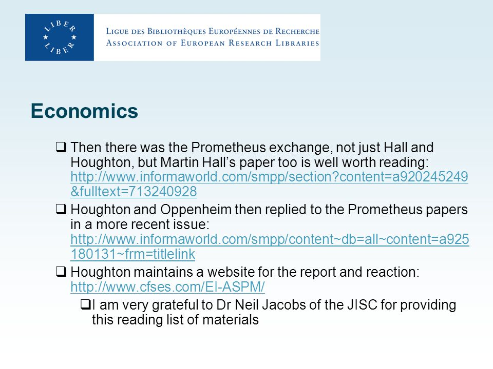 Economics  Then there was the Prometheus exchange, not just Hall and Houghton, but Martin Hall's paper too is well worth reading: http://www.informaworld.com/smpp/section?content=a920245249 &fulltext=713240928 http://www.informaworld.com/smpp/section?content=a920245249 &fulltext=713240928  Houghton and Oppenheim then replied to the Prometheus papers in a more recent issue: http://www.informaworld.com/smpp/content~db=all~content=a925 180131~frm=titlelink http://www.informaworld.com/smpp/content~db=all~content=a925 180131~frm=titlelink  Houghton maintains a website for the report and reaction: http://www.cfses.com/EI-ASPM/ http://www.cfses.com/EI-ASPM/  I am very grateful to Dr Neil Jacobs of the JISC for providing this reading list of materials