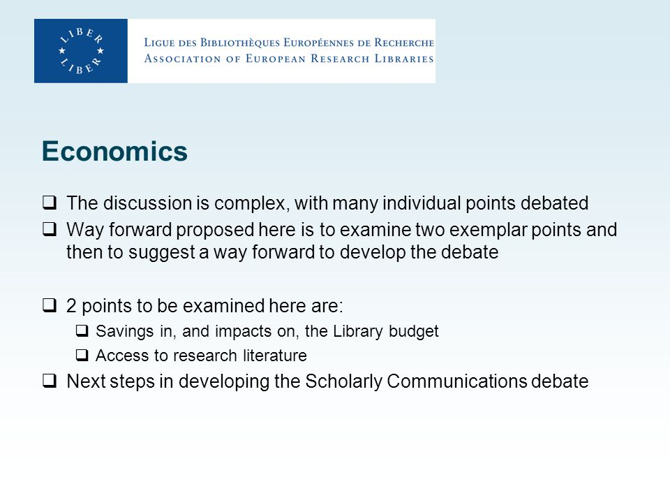 Economics  The discussion is complex, with many individual points debated  Way forward proposed here is to examine two exemplar points and then to suggest a way forward to develop the debate  2 points to be examined here are:  Savings in, and impacts on, the Library budget  Access to research literature  Next steps in developing the Scholarly Communications debate
