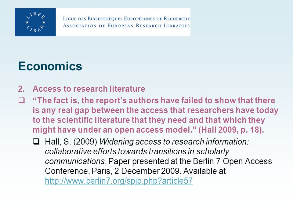 Economics 2.Access to research literature  The fact is, the report's authors have failed to show that there is any real gap between the access that researchers have today to the scientific literature that they need and that which they might have under an open access model. (Hall 2009, p.