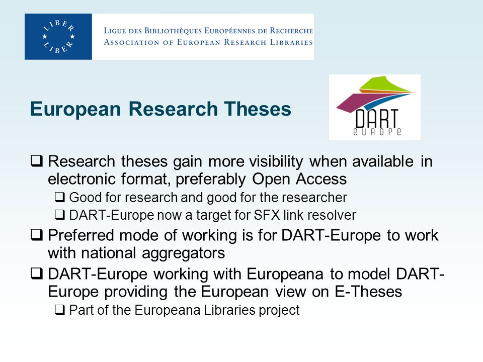 European Research Theses  Research theses gain more visibility when available in electronic format, preferably Open Access  Good for research and good for the researcher  DART-Europe now a target for SFX link resolver  Preferred mode of working is for DART-Europe to work with national aggregators  DART-Europe working with Europeana to model DART- Europe providing the European view on E-Theses  Part of the Europeana Libraries project