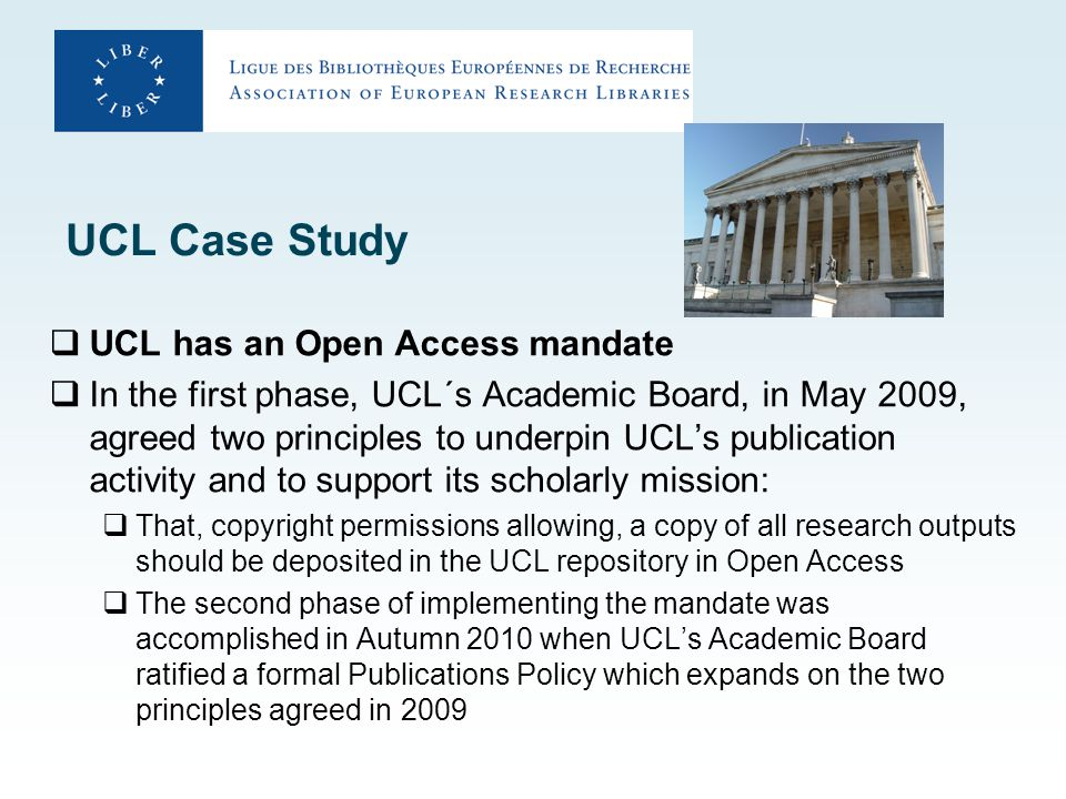 UCL Case Study  UCL has an Open Access mandate  In the first phase, UCL´s Academic Board, in May 2009, agreed two principles to underpin UCL's publication activity and to support its scholarly mission:  That, copyright permissions allowing, a copy of all research outputs should be deposited in the UCL repository in Open Access  The second phase of implementing the mandate was accomplished in Autumn 2010 when UCL's Academic Board ratified a formal Publications Policy which expands on the two principles agreed in 2009
